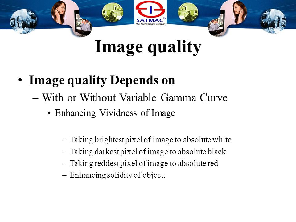 Image quality Image quality Depends on –With or Without Variable Gamma Curve Enhancing Vividness of Image –Taking brightest pixel of image to absolute white –Taking darkest pixel of image to absolute black