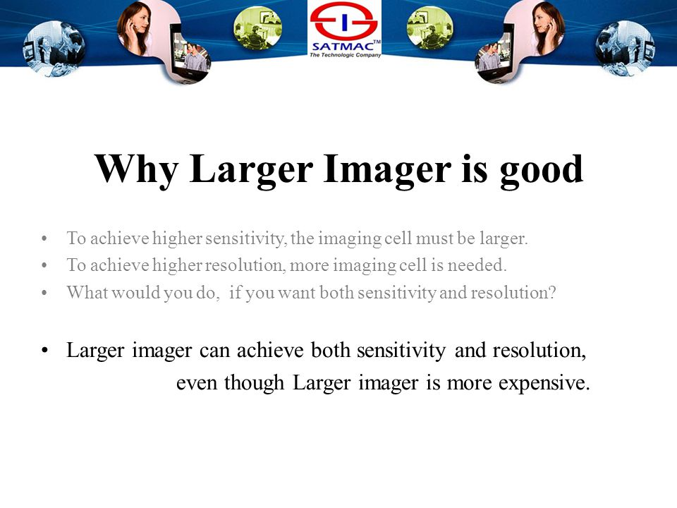 Why Larger Imager is good To achieve higher sensitivity, the imaging cell must be larger.