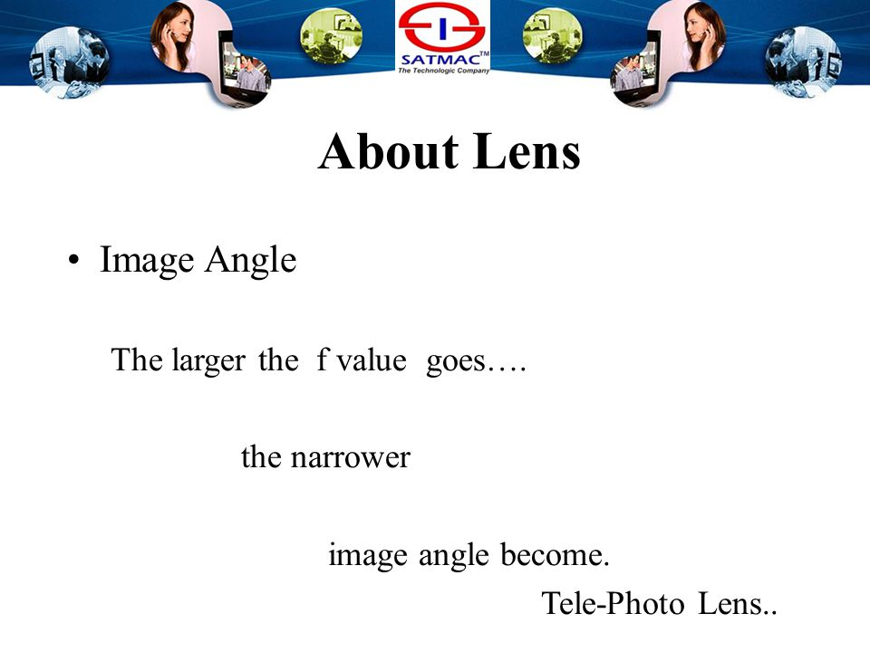About Lens Image Angle The larger the f value goes…. the narrower image angle become.