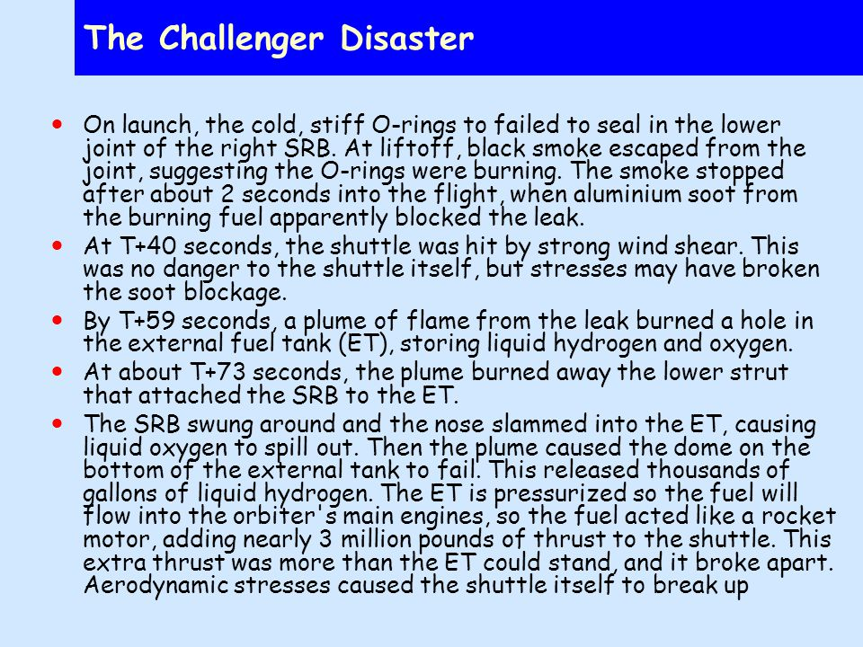 The Challenger Disaster On launch, the cold, stiff O-rings to failed to seal in the lower joint of the right SRB.