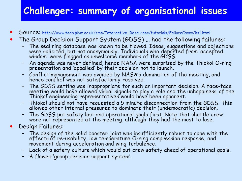 Challenger: summary of organisational issues Source:     The Group Decision Support System (GDSS) … had the following failures: –The seal ring database was known to be flawed.