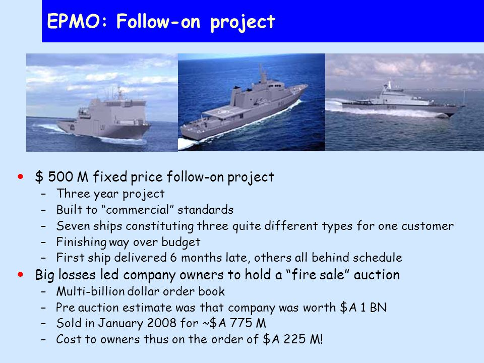 EPMO: Follow-on project $ 500 M fixed price follow-on project –Three year project –Built to commercial standards –Seven ships constituting three quite different types for one customer –Finishing way over budget –First ship delivered 6 months late, others all behind schedule Big losses led company owners to hold a fire sale auction –Multi-billion dollar order book –Pre auction estimate was that company was worth $A 1 BN –Sold in January 2008 for ~$A 775 M –Cost to owners thus on the order of $A 225 M!