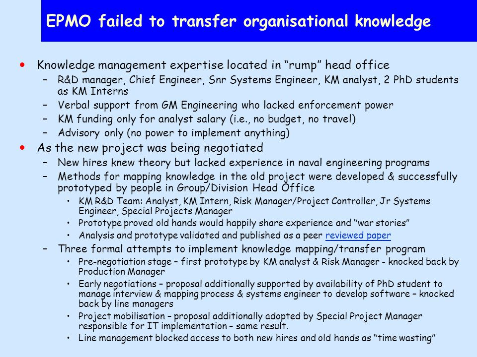 EPMO failed to transfer organisational knowledge Knowledge management expertise located in rump head office –R&D manager, Chief Engineer, Snr Systems Engineer, KM analyst, 2 PhD students as KM Interns –Verbal support from GM Engineering who lacked enforcement power –KM funding only for analyst salary (i.e., no budget, no travel) –Advisory only (no power to implement anything) As the new project was being negotiated –New hires knew theory but lacked experience in naval engineering programs –Methods for mapping knowledge in the old project were developed & successfully prototyped by people in Group/Division Head Office KM R&D Team: Analyst, KM Intern, Risk Manager/Project Controller, Jr Systems Engineer, Special Projects Manager Prototype proved old hands would happily share experience and war stories Analysis and prototype validated and published as a peer reviewed paperreviewed paper –Three formal attempts to implement knowledge mapping/transfer program Pre-negotiation stage – first prototype by KM analyst & Risk Manager - knocked back by Production Manager Early negotiations – proposal additionally supported by availability of PhD student to manage interview & mapping process & systems engineer to develop software – knocked back by line managers Project mobilisation – proposal additionally adopted by Special Project Manager responsible for IT implementation – same result.
