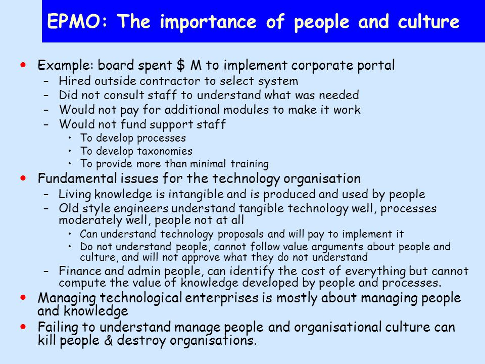 EPMO: The importance of people and culture Example: board spent $ M to implement corporate portal –Hired outside contractor to select system –Did not consult staff to understand what was needed –Would not pay for additional modules to make it work –Would not fund support staff To develop processes To develop taxonomies To provide more than minimal training Fundamental issues for the technology organisation –Living knowledge is intangible and is produced and used by people –Old style engineers understand tangible technology well, processes moderately well, people not at all Can understand technology proposals and will pay to implement it Do not understand people, cannot follow value arguments about people and culture, and will not approve what they do not understand –Finance and admin people, can identify the cost of everything but cannot compute the value of knowledge developed by people and processes.
