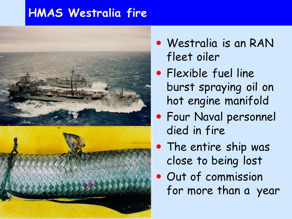 HMAS Westralia fire Westralia is an RAN fleet oiler Flexible fuel line burst spraying oil on hot engine manifold Four Naval personnel died in fire The entire ship was close to being lost Out of commission for more than a year