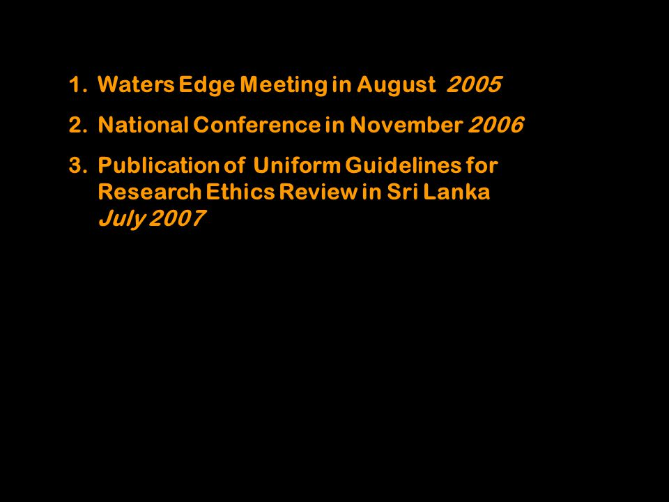 1.Waters Edge Meeting in August 2005 2.National Conference in November 2006 3.Publication of Uniform Guidelines for Research Ethics Review in Sri Lanka July 2007