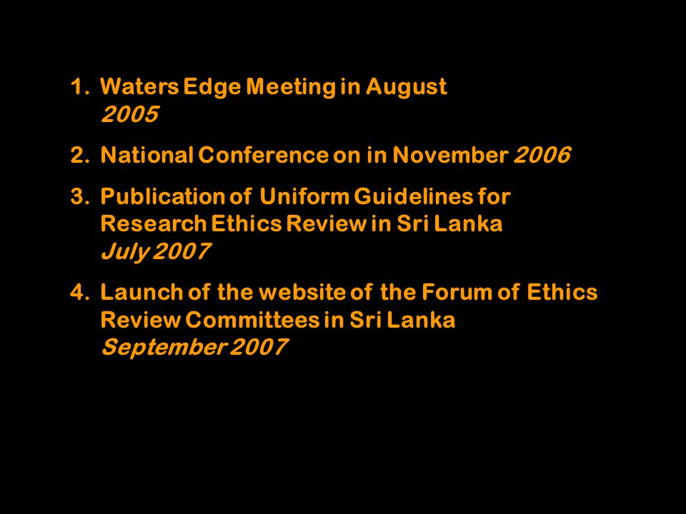 1.Waters Edge Meeting in August 2005 2.National Conference on in November 2006 3.Publication of Uniform Guidelines for Research Ethics Review in Sri L