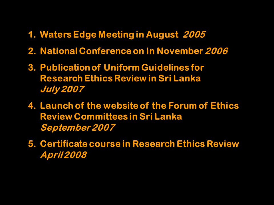 1.Waters Edge Meeting in August 2005 2.National Conference on in November 2006 3.Publication of Uniform Guidelines for Research Ethics Review in Sri Lanka July 2007 4.Launch of the website of the Forum of Ethics Review Committees in Sri Lanka September 2007 5.Certificate course in Research Ethics Review April 2008