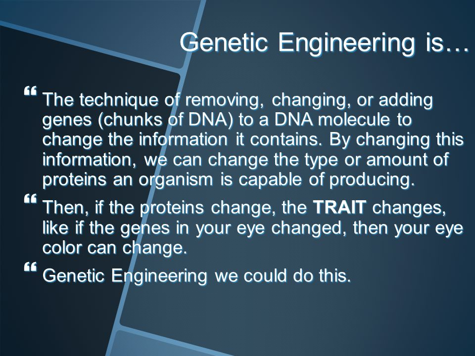 Genetic Engineering is… The technique of removing, changing, or adding genes (chunks of DNA) to a DNA molecule to change the information it contains.