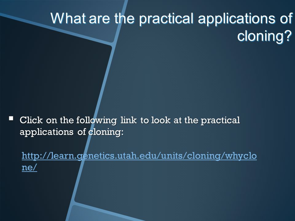 What are the practical applications of cloning? Click on the following link to look at the practical applications of cloning: Click on the following l