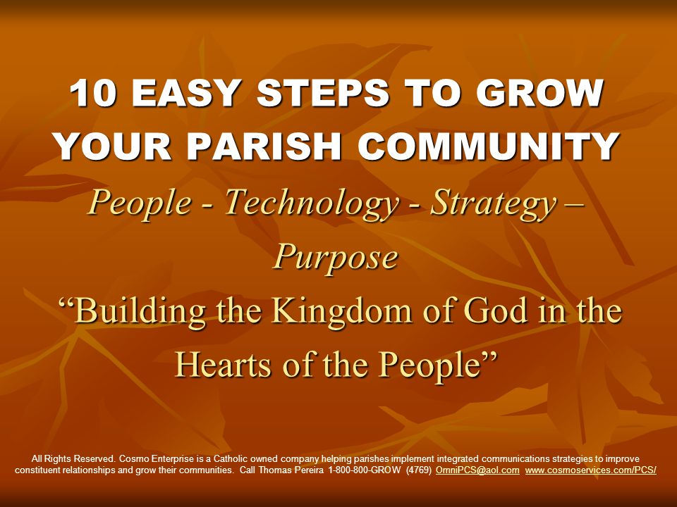 10 EASY STEPS TO GROW YOUR PARISH COMMUNITY People - Technology - Strategy – Purpose Building the Kingdom of God in the Hearts of the People All Rights Reserved.
