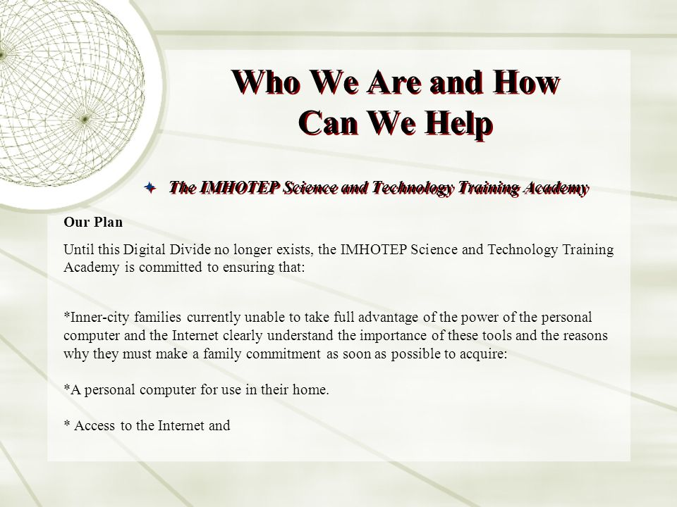 Who We Are and How Can We Help The IMHOTEP Science and Technology Training Academy Our Plan Until this Digital Divide no longer exists, the IMHOTEP Science and Technology Training Academy is committed to ensuring that: *Inner-city families currently unable to take full advantage of the power of the personal computer and the Internet clearly understand the importance of these tools and the reasons why they must make a family commitment as soon as possible to acquire: *A personal computer for use in their home.