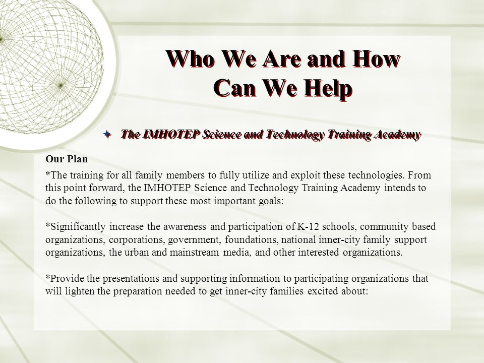 Who We Are and How Can We Help The IMHOTEP Science and Technology Training Academy Our Plan *The training for all family members to fully utilize and exploit these technologies.