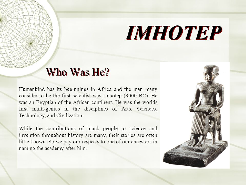 IMHOTEP Who Was He? Humankind has its beginnings in Africa and the man many consider to be the first scientist was Imhotep (3000 BC). He was an Egypti