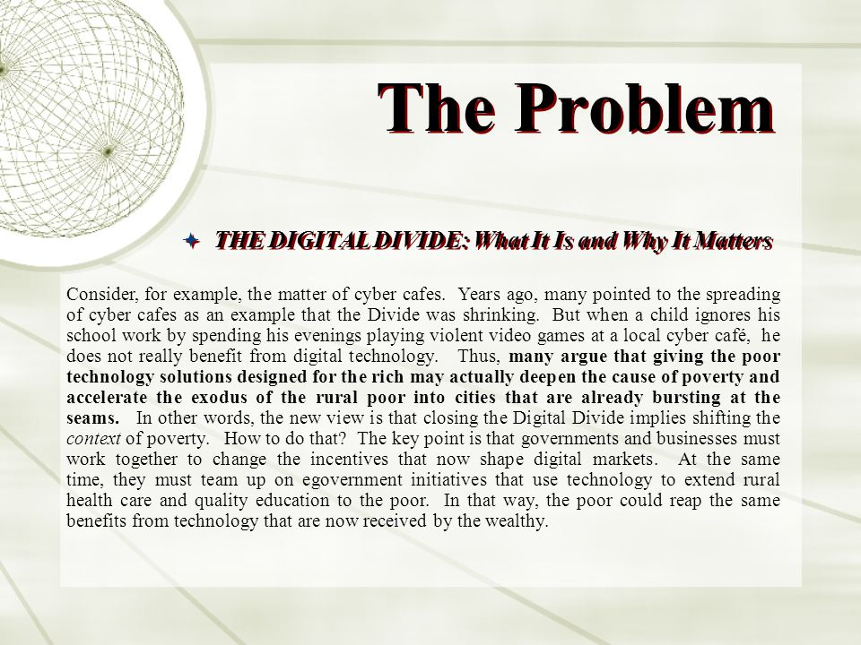 The Problem THE DIGITAL DIVIDE: What It Is and Why It Matters Why It Matters 1) IT IS THE PRECONDITION FOR REDUCING POVERTY: Many antipoverty experts think that closing the Digital Divide isnt top priority.