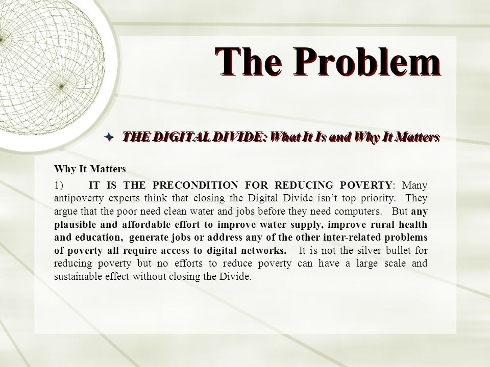 The Problem THE DIGITAL DIVIDE: What It Is and Why It Matters Why It Matters 1) IT IS THE PRECONDITION FOR REDUCING POVERTY: Many antipoverty experts