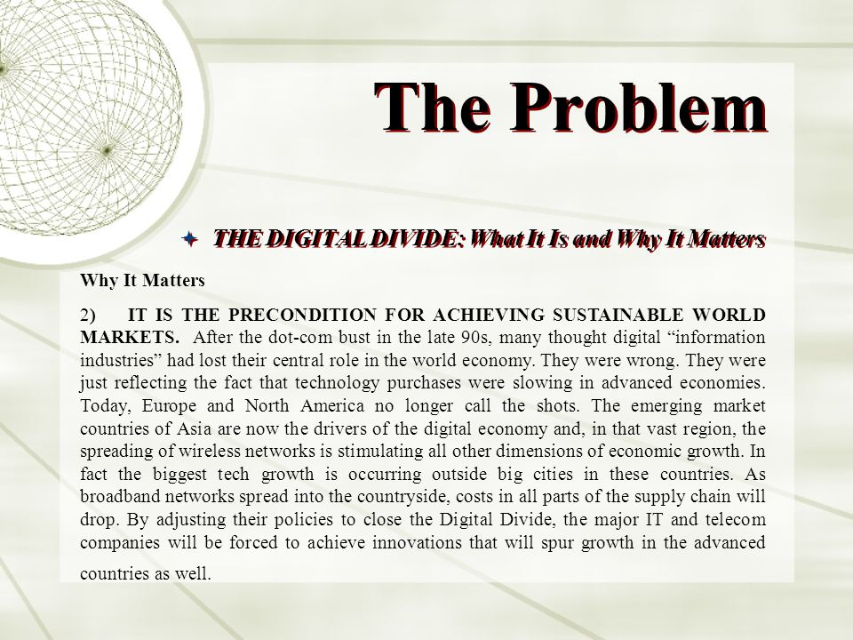 The Problem THE DIGITAL DIVIDE: What It Is and Why It Matters Why It Matters 2) IT IS THE PRECONDITION FOR ACHIEVING SUSTAINABLE WORLD MARKETS. After