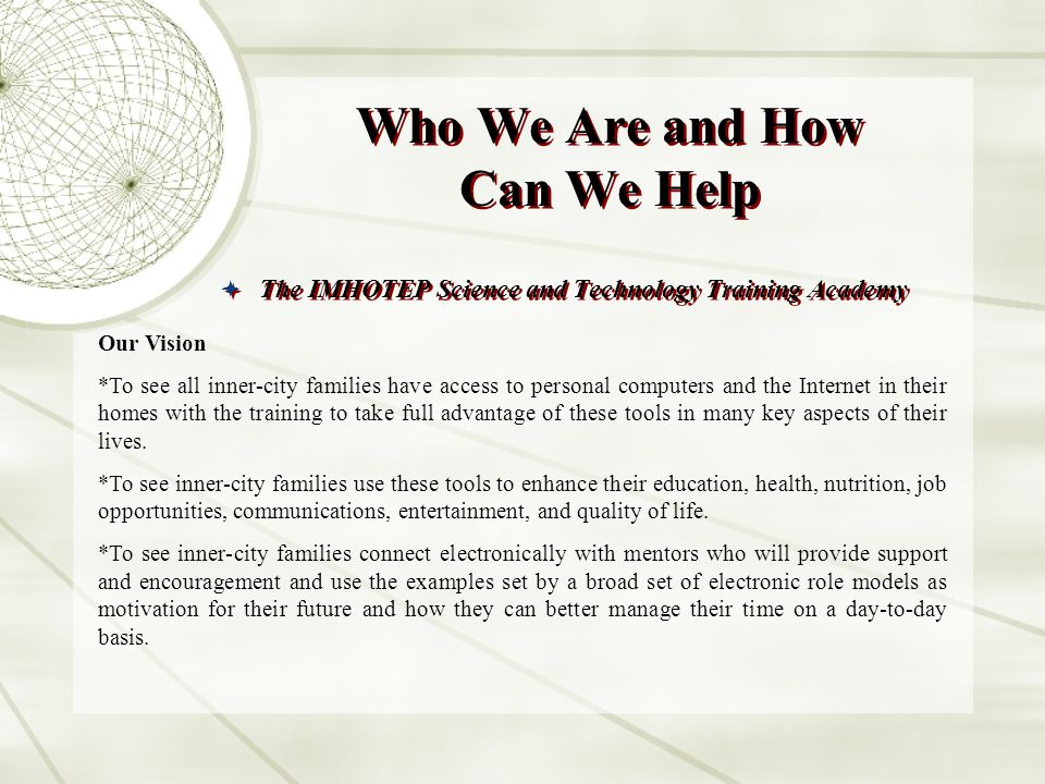Who We Are and How Can We Help The IMHOTEP Science and Technology Training Academy Our Vision *To see all inner-city families have access to personal computers and the Internet in their homes with the training to take full advantage of these tools in many key aspects of their lives.