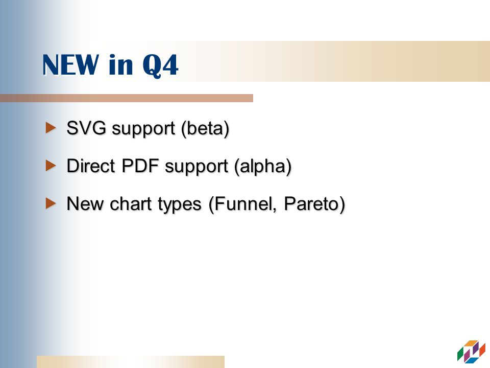 NEW in Q4 SVG support (beta) SVG support (beta) Direct PDF support (alpha) Direct PDF support (alpha) New chart types (Funnel, Pareto) New chart types (Funnel, Pareto)