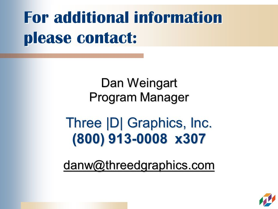 For additional information please contact: Dan Weingart Program Manager Three |D| Graphics, Inc.