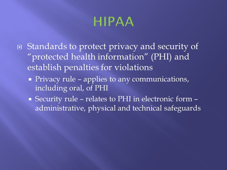 Standards to protect privacy and security of protected health information (PHI) and establish penalties for violations Privacy rule – applies to any c