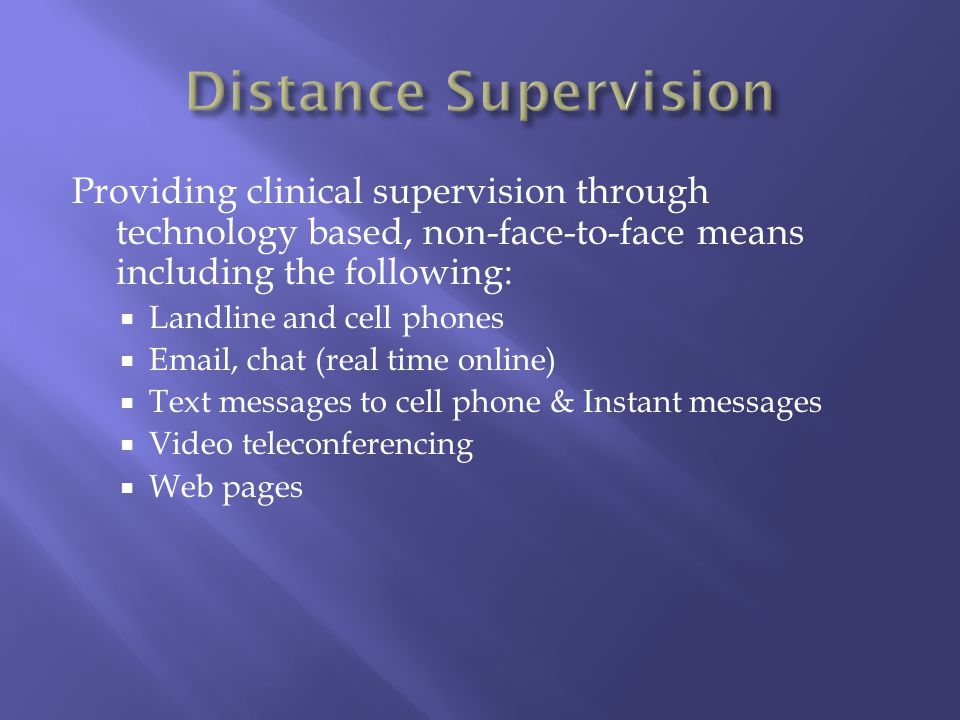 Providing clinical supervision through technology based, non-face-to-face means including the following: Landline and cell phones Email, chat (real ti