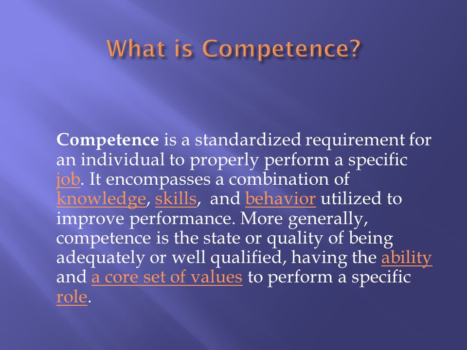 Competence is a standardized requirement for an individual to properly perform a specific job. It encompasses a combination of knowledge, skills, and