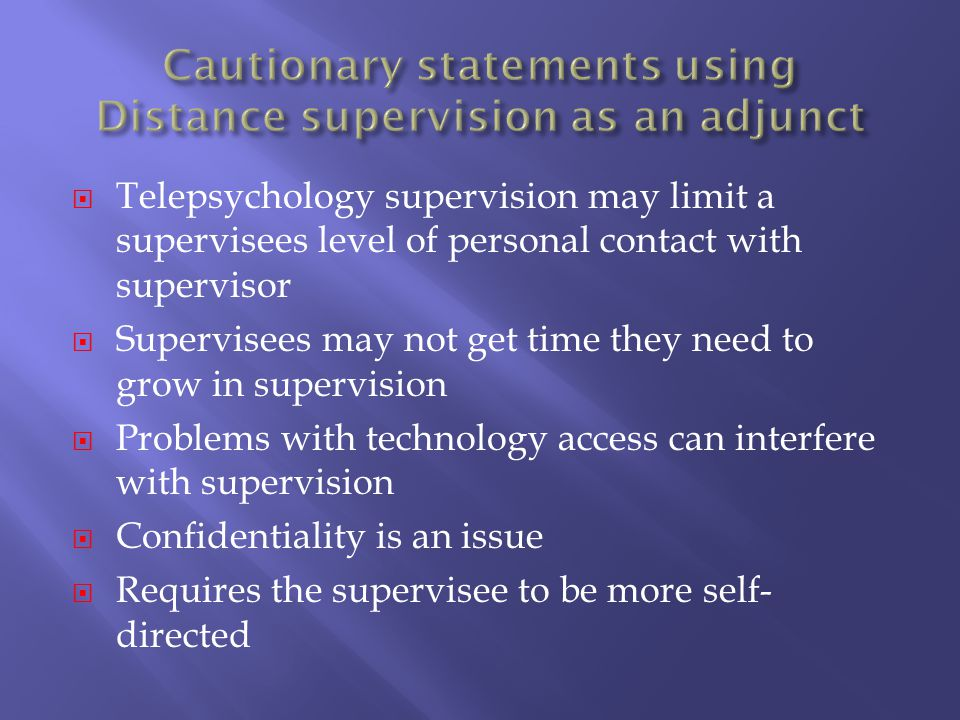 Telepsychology supervision may limit a supervisees level of personal contact with supervisor Supervisees may not get time they need to grow in supervi