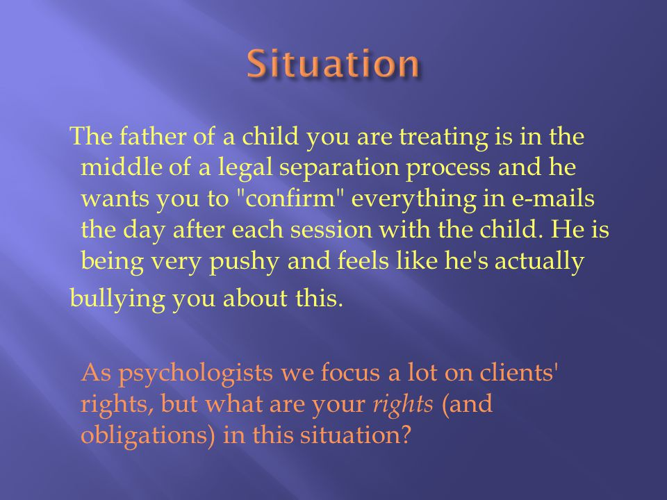 The father of a child you are treating is in the middle of a legal separation process and he wants you to