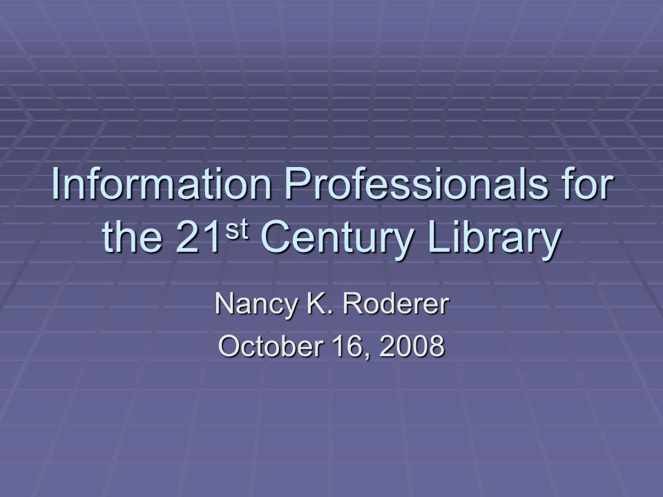 Information Professionals for the 21 st Century Library Nancy K. Roderer October 16, 2008