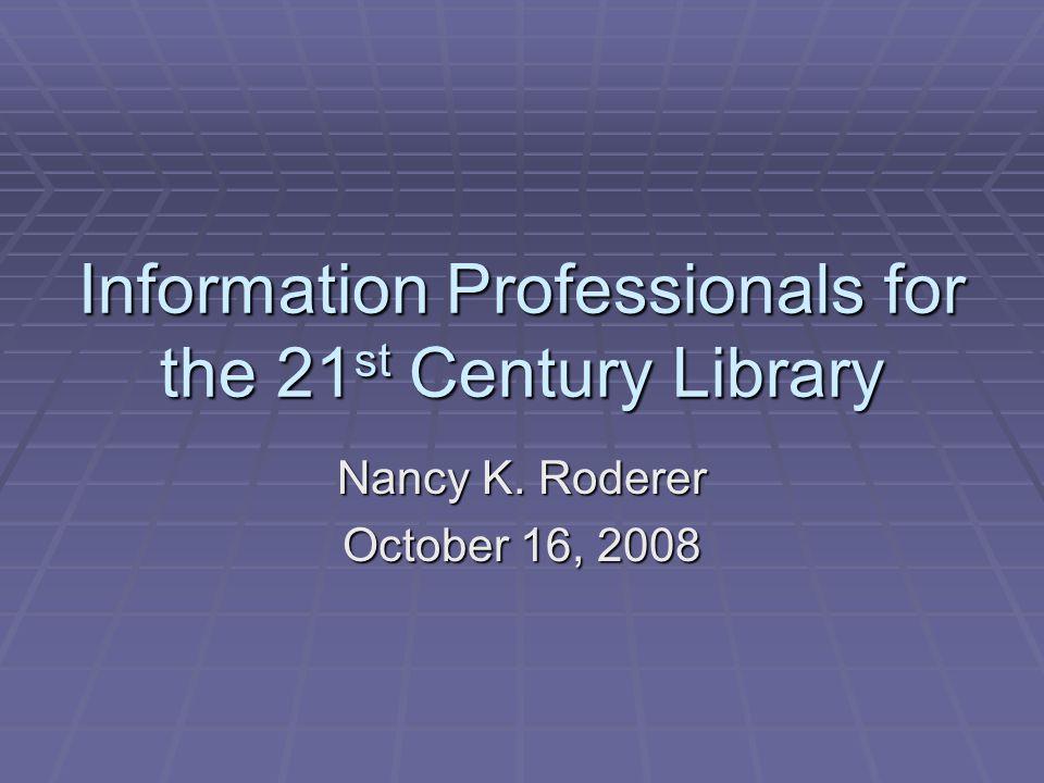 Information Professionals for the 21 st Century Library Nancy K. Roderer October 16, 2008