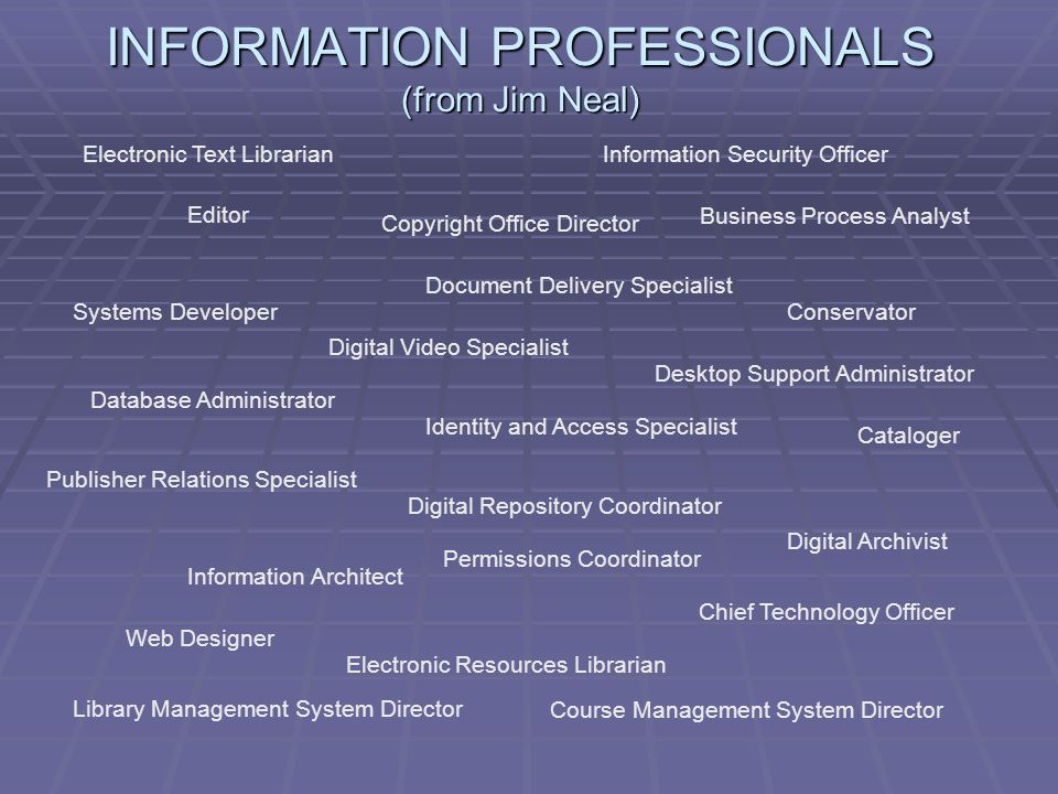 INFORMATION PROFESSIONALS (from Jim Neal) Electronic Text Librarian Editor Information Security Officer Business Process Analyst Document Delivery Specialist Digital Video Specialist Systems Developer Database Administrator Digital Repository Coordinator Publisher Relations Specialist Permissions Coordinator Cataloger Information Architect Chief Technology Officer Library Management System Director Electronic Resources Librarian Copyright Office Director Conservator Desktop Support Administrator Web Designer Course Management System Director Identity and Access Specialist Digital Archivist