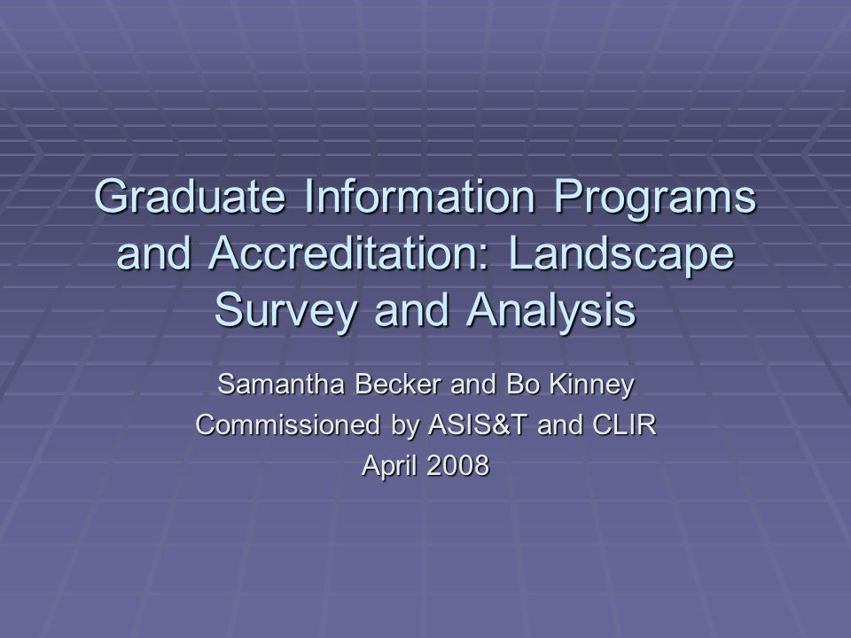 Graduate Information Programs and Accreditation: Landscape Survey and Analysis Samantha Becker and Bo Kinney Commissioned by ASIS&T and CLIR April 200