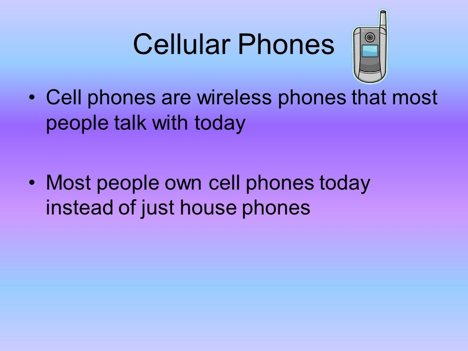 Cellular Phones Cell phones are wireless phones that most people talk with today Most people own cell phones today instead of just house phones