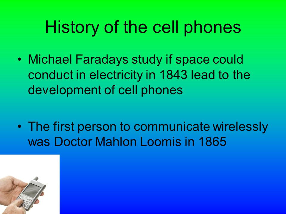 History of the cell phones Michael Faradays study if space could conduct in electricity in 1843 lead to the development of cell phones The first person to communicate wirelessly was Doctor Mahlon Loomis in 1865
