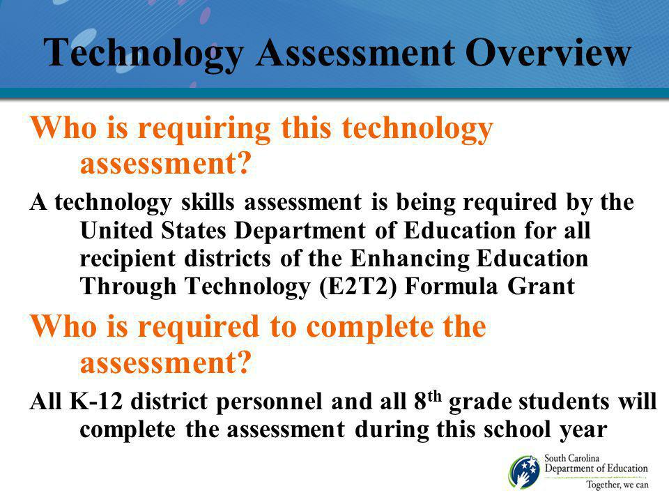 Technology Assessment Overview As the majority of teachers in the state of South Carolina have assessed at basic levels of technology proficiency, the primary focus has been on getting those teachers beyond the basic level – Level 1 Level 1 Teachers receive 5 hours of training during their planning periods to fulfill the requirements of the basic level to move to their next level of proficiency – Level 2, Level 3 or Level 4.