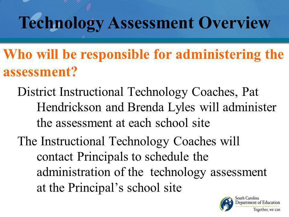 District Instructional Technology Coaches, Pat Hendrickson and Brenda Lyles will administer the assessment at each school site The Instructional Technology Coaches will contact Principals to schedule the administration of the technology assessment at the Principals school site Technology Assessment Overview Who will be responsible for administering the assessment