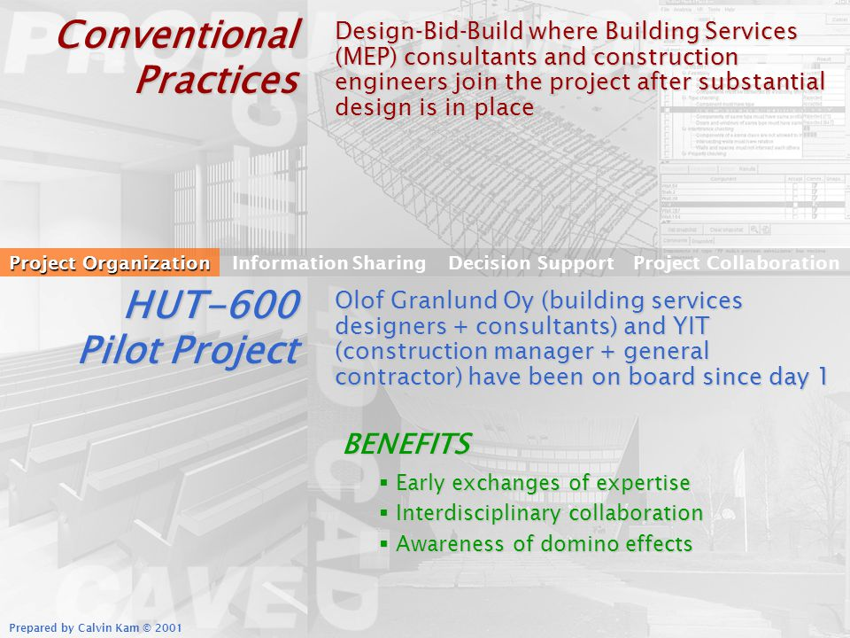 Prepared by Calvin Kam © 2001 Conventional Practices Design-Bid-Build where Building Services (MEP) consultants and construction engineers join the project after substantial design is in place Project Organization Information SharingDecision SupportProject Collaboration HUT-600 Pilot Project Olof Granlund Oy (building services designers + consultants) and YIT (construction manager + general contractor) have been on board since day 1 BENEFITS Early exchanges of expertise Early exchanges of expertise Interdisciplinary collaboration Interdisciplinary collaboration Awareness of domino effects Awareness of domino effects