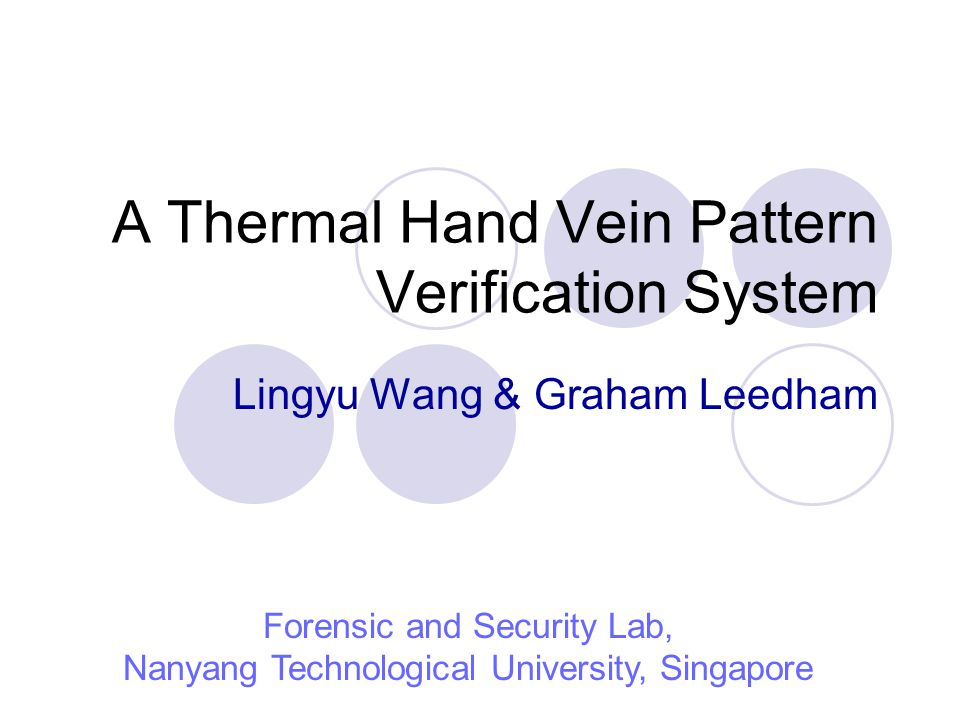 A Thermal Hand Vein Pattern Verification System Lingyu Wang & Graham Leedham Forensic and Security Lab, Nanyang Technological University, Singapore