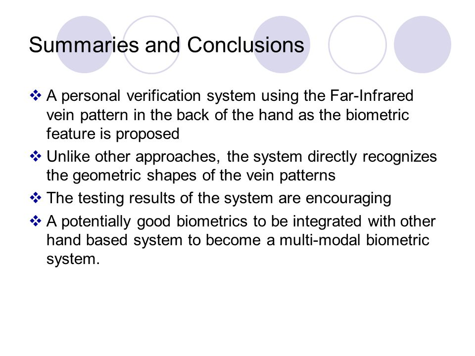 Summaries and Conclusions A personal verification system using the Far-Infrared vein pattern in the back of the hand as the biometric feature is proposed Unlike other approaches, the system directly recognizes the geometric shapes of the vein patterns The testing results of the system are encouraging A potentially good biometrics to be integrated with other hand based system to become a multi-modal biometric system.