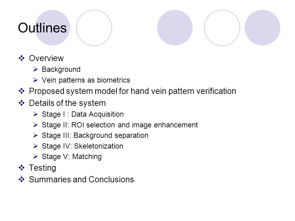 Outlines Overview Background Vein patterns as biometrics Proposed system model for hand vein pattern verification Details of the system Stage I : Data Acquisition Stage II: ROI selection and image enhancement Stage III: Background separation Stage IV: Skeletonization Stage V: Matching Testing Summaries and Conclusions