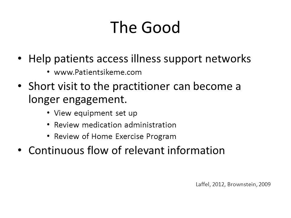 The Good Help patients access illness support networks www.Patientsikeme.com Short visit to the practitioner can become a longer engagement.