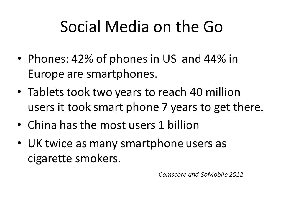Social Media on the Go Phones: 42% of phones in US and 44% in Europe are smartphones.