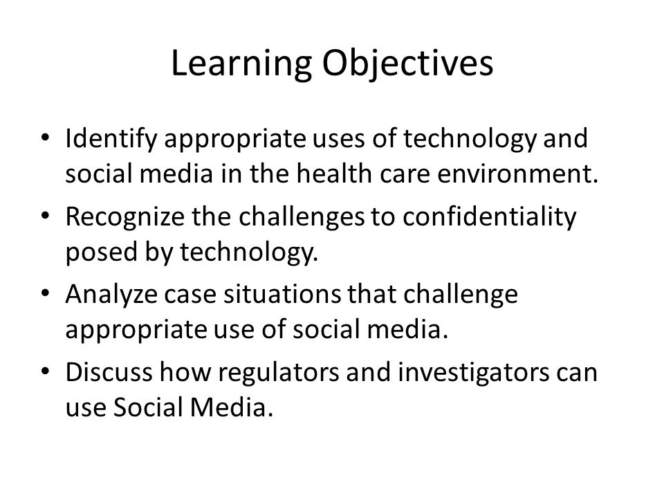 Learning Objectives Identify appropriate uses of technology and social media in the health care environment.