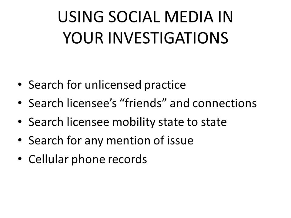 USING SOCIAL MEDIA IN YOUR INVESTIGATIONS Search for unlicensed practice Search licensees friends and connections Search licensee mobility state to state Search for any mention of issue Cellular phone records