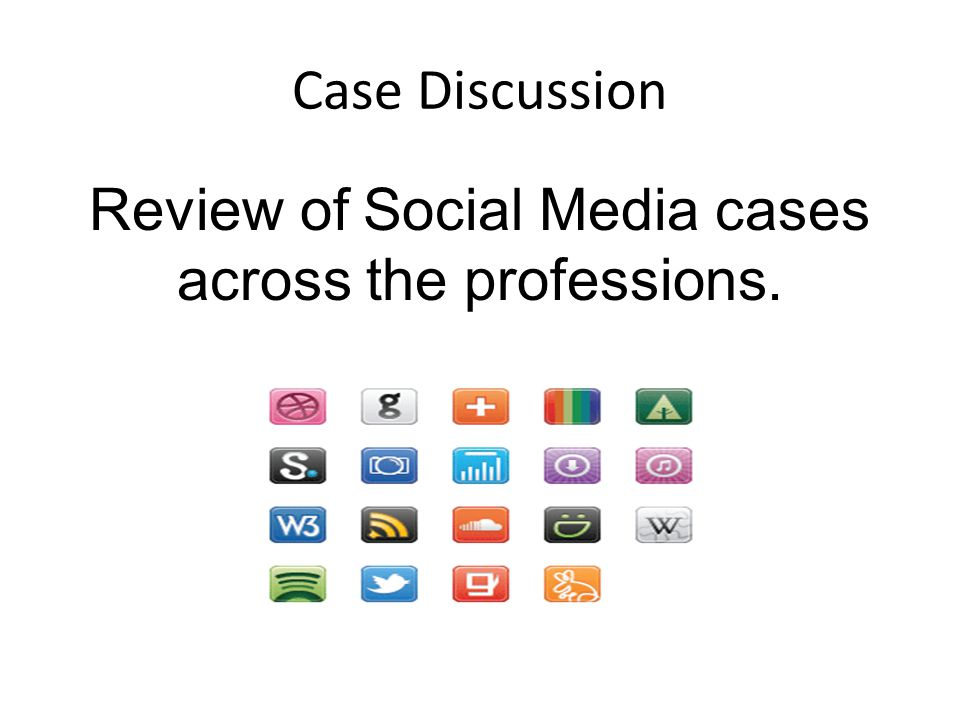 Case Discussion Review of Social Media cases across the professions.
