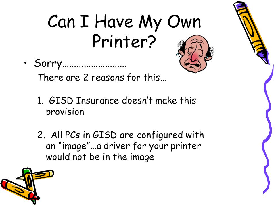Can I Have My Own Printer. Sorry……………………… There are 2 reasons for this… 1.