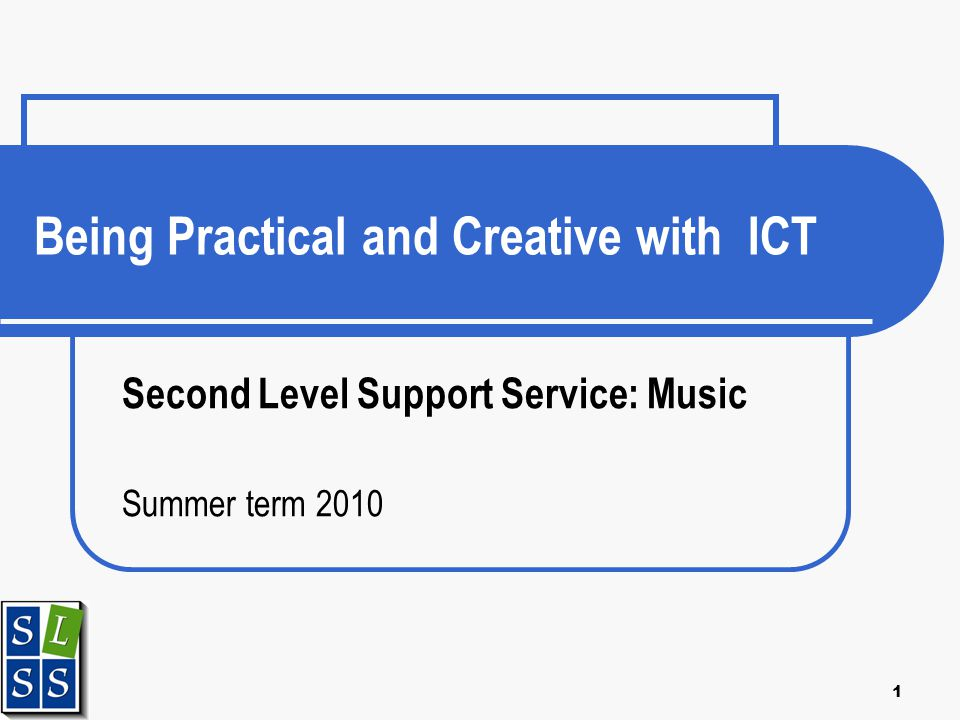 1 Being Practical and Creative with ICT Second Level Support Service: Music Summer term 2010