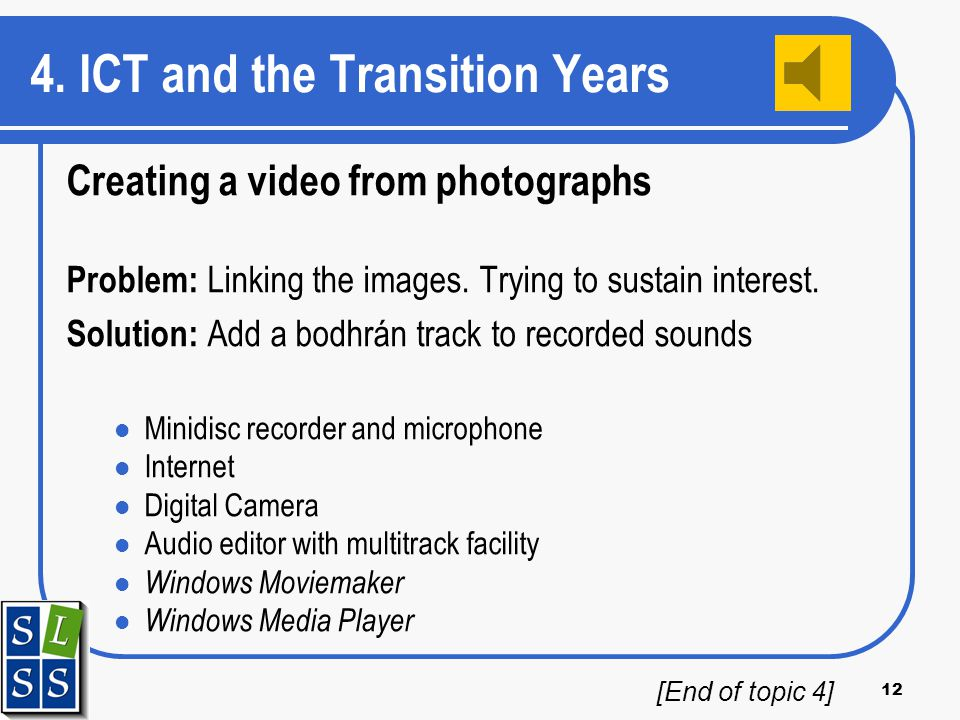 12 4. ICT and the Transition Years Creating a video from photographs Problem: Linking the images. Trying to sustain interest. Solution: Add a bodhrán