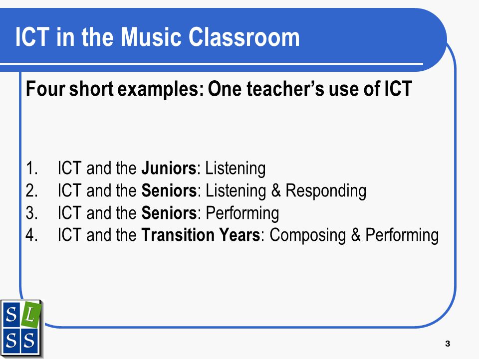 3 ICT in the Music Classroom Four short examples: One teachers use of ICT 1.ICT and the Juniors : Listening 2.ICT and the Seniors : Listening & Respon